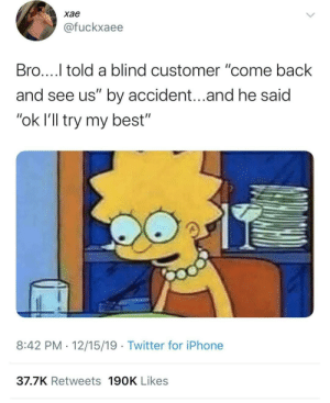 "meirl: хае  @fuckxaee  Bro...I told a blind customer ""come back  and see us"" by accident...and he said  ""ok l'll try my best""  8:42 PM · 12/15/19 · Twitter for iPhone  37.7K Retweets 190K Likes meirl"