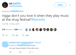 This is golden by bcoin_jake MORE MEMES: Ыl.  Follow  Replying to  nigga don't you love it when they play music  at the drug festival?#toronto  1:23 PM - 29 Nov 2019  276 Retweets 1,884 Likes  t 443  57  2.9K  Nov 29  Replying t  oh wow theres toilets in the coke room  1 This is golden by bcoin_jake MORE MEMES