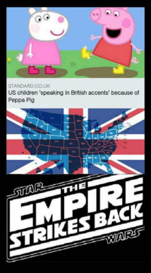Laughs in Palpatine: ьь  STANDARD.CO.UK  US children 'speaking in British accents' because of  Peppa Pig  ND  MN  10  SD  -NH  WY  NV  NE  IA  PA  он  ILIN  CO  KS  MO  AX  TN  DC  AZ  ок  NM  AR  MS AL  GA  STAR  THE  EMPIRE  STRIKES BACK  WARS Laughs in Palpatine