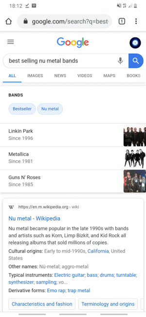 Yes, yes it is: ןא @ .l ם  18:12 Y E  (1  google.com/search?q=best  Google  best selling nu metal bands  MAPS  ALL  IMAGES  NEWS  VIDEOS  BOOKS  BANDS  Nu metal  Bestseller  Linkin Park  Since 1996  Metallica  Since 1981  Guns N' Roses  Since 1985  W https://en.m.wikipedia.org > wiki  Nu metal - Wikipedia  Nu metal became popular in the late 1990s with bands  and artists such as Korn, Limp Bizkit, and Kid Rock all  releasing albums that sold millions of copies.  Cultural origins: Early to mid-1990s, California, United  States  Other names: Nü-metal; aggro-metal  Typical instruments: Electric guitar; bass; drums; turntable;  synthesizer; sampling; vo...  Derivative forms: Emo rap; trap metal  Terminology and origins  Characteristics and fashion Yes, yes it is
