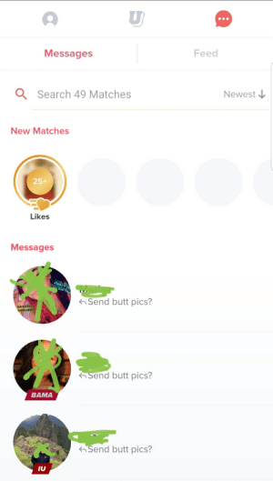 Butt, Search, and Am I Doing This Right: ש  Feed  Messages  Newest  Search 49 Matches  New Matches  25+  Likes  Messages  Heip W  got tthe ug  Send butt pics?  send butt pics?  BAMA  Send butt pics?  IU Am I doing this right?