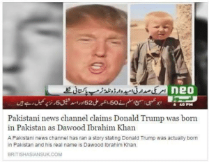 Donald Trump, News, and Tumblr: امرکی صدار تی امید دار ونلد ژرمپ پاکتانی گئے De0  ج اسلم ن 50، اظبر علی 52 اور اسد فنیق ار ز پ کمیل ر ہے یں  40 PM  Pakistani news channel claims Donald Trump was born  in Pakistan as Dawood Ibrahim Khan  A Pakistani news channel has ran a story stating Donald Trump was actually born  in Pakistan and his real name is Dawood lbrahim Khan.  BRITISHASIANSUK.COM tombstonettromboners:   matthewsagan:  Show us the birth certificate Donald  WHERE'S YOUR BIRTH CERTIFICATE DONALD
