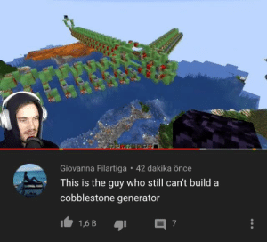 Minecraft, Once, and Who: त्रिह  Giovanna Filartiga • 42 dakika önce  This is the guy who still can't build a  cobblestone generator  1,6 B ngl he is 10x better than me at minecraft