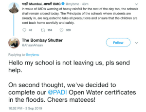 Children, Hello, and School: माझी Mumbai, आपली BMC  @mybmc 43m  In wake of IMD's warning of heavy rainfall for the rest of the day too, the schools  shall remain closed today. The Principals of the schools where students are  already in, are requested to take all precautions and ensure that the children are  sent back home carefully and safely  L 154  46  359  The Bombay Shutter  Follow  @AhaanAhaan  Replying to @mybmc  Hello my school is not leaving us, pls send  help.  On second thought, we've decided to  complete our @PADI Open Water certificates  in the floods. Cheers mateees!  10:02 PM -3 Sep 2019 School wasn't sending us home after flood warnings and government announcements