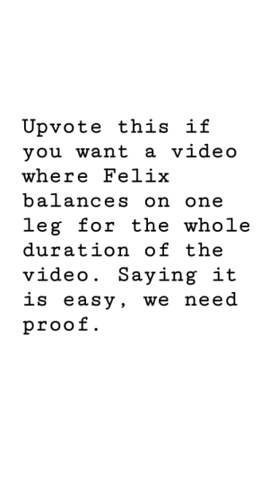 Let's make him suffer: Ủpvote this if  vou want a video  where Felix  balances on one  leg for the whole  duration of the  video. Saying it  1s eaSv. We need  proof Let's make him suffer