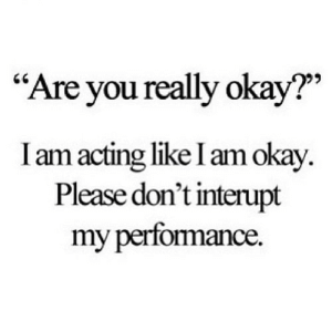 "https://iglovequotes.net/: ""Are you really okay?""  I am acting like I am okay.  Please don't interupt  my perfomance. https://iglovequotes.net/"