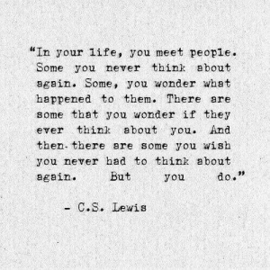 "Life, C. S. Lewis, and Never: ""In your life, you meet people.  Some you never think about  again. Some, you wonder what  happened to them. There are  some that you wonder if they  ever think about you. And  then there are some you wish  you never had to think about  again.  09  But  you  do.  C. S. Lewis"