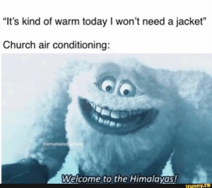 """""""It's kind of warm today I won't need a jacket"""" Church air conditioning: Á Welcome t0 the Himalayª! – popular memes on the site iFunny.co #weather #animalsnature #its #warm #today #wont #need #jacket #church #air #welcome #pic: """"It's kind of warm today I won't need a jacket"""" Church air conditioning: Á Welcome t0 the Himalayª! – popular memes on the site iFunny.co #weather #animalsnature #its #warm #today #wont #need #jacket #church #air #welcome #pic"""