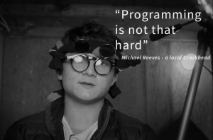 "A wise local Crackhead once said…: ""Programming  is not that  hard""  Michael Reeves - a local Crackhead A wise local Crackhead once said…"
