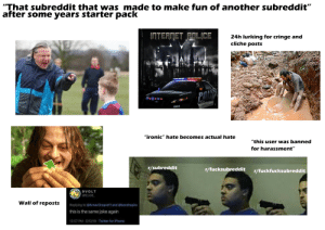 """""""that subreddit that was made to make fun of another subreddit"""" after some years starter pack: """"That subreddit that was made to make fun of another subreddit""""  after some years starter pack  (INTERNET POLICE  24h lurking for cringe and  cliche posts  TO PROTECT RO TO SORE  INTERNET  """"ironic"""" hate becomes actual hate  """"this user was banned  for harassment""""  r/subreddit  r/fucksubreddit  r/fuckfucksubreddit  9 VOLT  @9_volt_  Wall of reposts  Replying to @ArnavChopra11 and @benshapiro  this is the same joke again  12:57 PM 5/12/19 · Twitter for iPhone """"that subreddit that was made to make fun of another subreddit"""" after some years starter pack"""