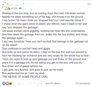 "Stops littering lady from getting on bus until she picks up her trash, praise ensues.: •..  14 hrs ·  Waiting at the bus stop, bus os coming down the road. Old asian women  beside me takes something out of her bag, and throws it on the ground.  I say to her ""oh miss i think you dropped this"" cuz i just saw her throw it.  I chase down the giant piece of plastic she littered, hand it back to her and  say ""you dropped this garbage"".  Old asian woman starts giggling, nodding her head like she understands.  She then takes the garbage from me, walks into the bus shelter, and drops  the garbage again..  I say very forcefully ""miss you can't do that, that belongs in the garbage not  on the street"".  She continues to nod her head and giggle.  Bus pulls up and opens its doors. I step on the bus first and turn around to  face her blocking her entrance and say very loudly for the whole bus to hear  ""miss you need to pick up your garbage you just threw on the ground and  place it in a garbage bin. Im not letting you get on the bus until you do.""  Bus driver sort of gasps behind me.  Lady gets very flushed, and goes to pick up her trash.  Bus applauded me as I took my seat.  THE NERVE OF SOME PEOPLE OMG.  and 54 others  15 Comments Stops littering lady from getting on bus until she picks up her trash, praise ensues."