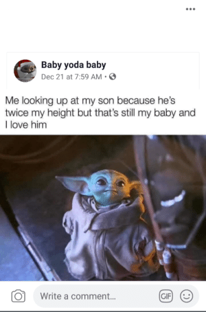 My mom posting about me on facebook: •..  Baby yoda baby  Dec 21 at 7:59 AM • O  Me looking up at my son because he's  twice my height but that's still my baby and  I love him  (GIF)  Write a comment.. My mom posting about me on facebook