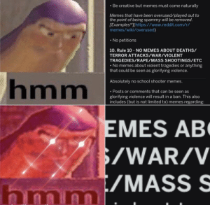 Hmmm... WWIII? 🤔: • Be creative but memes must come naturally  Memes that have been overused/played out to  the point of being spammy will be removed.  [Examples*](https://www.reddit.com/r/  memes/wiki/overused)  • No petitions  10. Rule 10 - NO MEMES ABOUT DEATHS/  TERROR ATTACKS/WAR/VIOLENT  TRAGEDIES/RAPE/MASS SHOOTINGS/ETC  • No memes about violent tragedies or anything  that could be seen as glorifying violence.  hmm  Absolutely no school shooter memes.  • Posts or comments that can be seen as  glorifying violence will result in a ban. This also  includes (but is not limited to) memes regarding:  EMES AB  $/WAR/V  t/MASS S  hmmi Hmmm... WWIII? 🤔