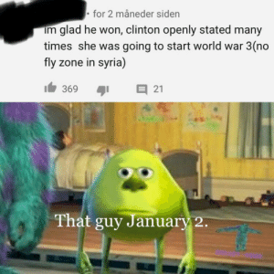 me🚀irl: • for 2 måneder siden  im glad he won, clinton openly stated many  times she was going to start world war 3(no  fly zone in syria)  E 21  369  That guy January 2. me🚀irl