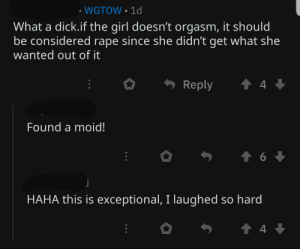 On a post about a woman telling her bf that he never made her orgasm.: • WGTOW • 1d  What a dick.if the girl doesn't orgasm, it should  be considered rape since she didn't get what she  wanted out of it  Reply  Found a moid!  HAHA this is exceptional, I laughed so hard On a post about a woman telling her bf that he never made her orgasm.