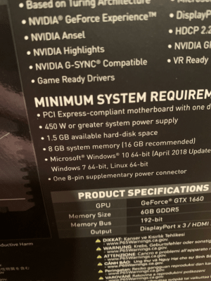 why does the 1660 need 1.5 gb of space?: •Based on  • NVIDIA GeForce ExperienceTM  • DisplayP  • NVIDIA Ansel  •HDCP 2.2  • NVIDIA Highlights  • NVIDIA GE  • NVIDIA G-SYNC® Compatible  • VR Ready  • Game Ready Drivers  MINIMUM SYSTEM REQUIREM  • PCI Express-compliant motherboard with one d  • 450 W or greater system power supply  • 1.5 GB available hard-disk space  • 8 GB system memory (16 GB recommended)  • Microsoft® Windows® 10 64-bit (April 2018 Update  Windows 7 64-bit, Linux 64-bit  • One 8-pin supplementary power connector  PRODUCT SPECIFICATIONS  GeForce® GTX 1660  GPU  6GB GDDR5  Memory Size  192-bit  Memory Bus  Output  DisplayPort x 3/ HDMI  ADIKKAT: Kanser ve Kısırlık Tehlikesi  www.P65Warnings.ca.gov.  WARNUNG: Krebs, Geburtsfehler oder sonstig  www.P65Warnings.ca.gov.  ATTENZIONE: Cancro e problemi all'apparato r  www.P65Warnings.ca.gov.  CẢNH BÁO Ung thư và Nguy Hại cho sự Sinh Sa  -www.P65Warnings. ca.gov.  Peringatan: Resiko gangguan reproduksi dan kar  www.P65Warnings.ca gov.  VAROVANÍ Rakovina a reprodukení poškozeni  www.P65Warnings.ca.gov.  ductive Harm  性物質を含む  Jov.  ttee syöpàa tai vaikuttaa why does the 1660 need 1.5 gb of space?