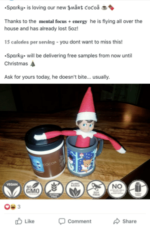 I guess this hun is trying to get around the spam filter with her smart cocoa.: •Sparky. is loving our new $märt cocoa  Thanks to the mental focus + energy he is flying all over the  house and has already lost 5oz!  15 calories per serving - you dont want to miss this!  •Sparky. will be delivering free samples from now until  Christmas  Ask for yours today, he doesn't bite... usually.  LEMENT  PLANT  BASED  VEGAN  NO  NO  GMO  artificial colors  favors or  preservatives  SOY  FREE  DAIRY  FREE  NREDENTS  GLUTEN  FREE  3  לן Like  A Share  Comment I guess this hun is trying to get around the spam filter with her smart cocoa.