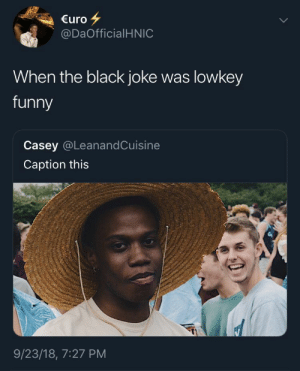 Funny, Black, and Lowkey: €uro  @DaOfficialHNIC  When the black joke was lowkey  funny  Casey @LeanandCuisine  Caption this  9/23/18, 7:27 PM