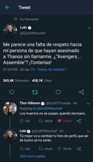 "Twitter, Thor, and Thanos: ← Tweet  ta You Retweeted  Loki  @GodOfMischief  Me parece una falta de respeto hacia  mí persona de que hayan asesinado  a Thanos sin llamarme. ¿""Avengers.  Assemble""? ¡Tonterías!  07:28 PM 26 Apr 19 Twitter for bitches  365,4K Retweets 458,1K Likes  t1.  Thor Odinson @GodOfThunder 6h  Replying to @GodofMischief  Los muertos no se quejan, querido hermano.  Loki @GodOfMischief 6h  Tú mejor ve a cambiar tu foto de perfil, que así  de bueno va no estás  654 t 296,6K 3029K  654 more replies"