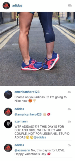 tyleroakley:  prettyboyshyflizzy:  runningforthehillofit:  doseofuswnt:  kumagawa:  nice  Homophobic people can suck my ass  Saw this picture earlier and literally thought nothing of it until I saw these comments. I was like damn I'd so wear these shoes this couple is so cute and stylish. And now I'm like this is even ten times better. Honestly, Adidas rocks so much.  people still get mad over things like this ? How long people gonna have that backwards ass mentality    they'll all die out relatively soon in the grand scheme of human existence: ▲ adidas  6h   americanhero123  4h  Shame on you adidas!!!! I'm going to  Nike now  adidas  @america nhero123毒参  4h  azemann  5h  WTF ADIDAS???? THIS DAY IS FOR  BOY AND GIRL, WHEN THEY ARE  COUPLE. NOT FOR LESBIANS, STUPID  ADIDAS  c ⑩ @adidas  adidas  5h  @azemann No, this day is for LOVE.  Happy Valentine's Day tyleroakley:  prettyboyshyflizzy:  runningforthehillofit:  doseofuswnt:  kumagawa:  nice  Homophobic people can suck my ass  Saw this picture earlier and literally thought nothing of it until I saw these comments. I was like damn I'd so wear these shoes this couple is so cute and stylish. And now I'm like this is even ten times better. Honestly, Adidas rocks so much.  people still get mad over things like this ? How long people gonna have that backwards ass mentality    they'll all die out relatively soon in the grand scheme of human existence