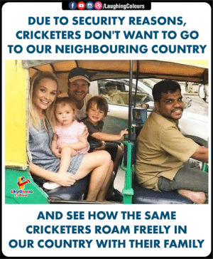 Family, Indianpeoplefacebook, and How: 。回(8)/LaughingColours  f  DUE TO SECURITY REASONS,  CRICKETERS DON'T WANT TO GO  TO OUR NEIGHBOURING COUNTRY  LAUGHING  AND SEE HOW THE SAME  CRICKETERS ROAM FREELY IN  OUR COUNTRY WITH THEIR FAMILY