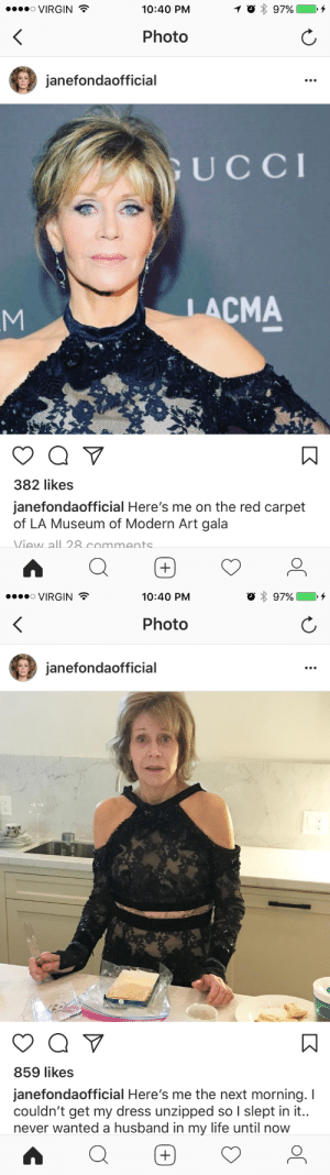 trainthief: sapphoshands: …i love her?!? QUEEN OF BEING HUMAN  : ....。VIRGIN  10:40 PM  Photo  janefondaofficial  UCCI  LACMA  382 likes  janefondaofficial Here's me on the red carpet  of LA Museum of Modern Art gala  Viaw all 8 commants   VIRGIN  10:40 PM  Photo  janefondaofficial  859 likes  janefondaofficial Here's me the next morning. I  couldn't get my dress unzipped so I slept in it..  never wanted a husband in my life until now trainthief: sapphoshands: …i love her?!? QUEEN OF BEING HUMAN