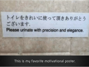 precision: トイレをきれいに使って頂きありがとう  ございます。  Please urinate with precision and elegance.  This is my favorite motivational poster.