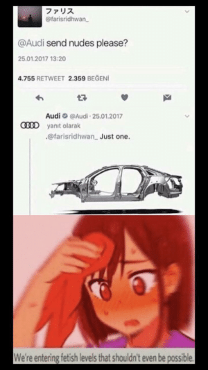 At least it's an answer by Yeetus-Rice MORE MEMES: ファリス  @farisridhwan  @Audi send nudes please?  25.01.2017 13:20  4.755 RETWEET 2.359 BEGENI  Audi@Audi 25.01.2017  CD yanit olarak  @farisridhwan Just one.  We're entering fetish levels that shouldn't even be possible At least it's an answer by Yeetus-Rice MORE MEMES