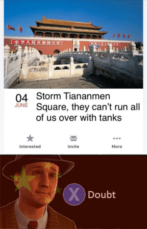 Oh I dont think so: 中华人民共和国万岁  世界人民大  万岁  04 Storm Tiananmen  Square, they can't run all  of us over with tanks  JUNE  Interested  Invite  More  XDoubt Oh I dont think so