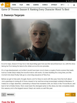 Game of Thrones, Hbo, and Head: 令6%回 23:24  OFFBEAT  TV  HOME  FILM  wWE  GAMING  COMICS  SPOR  Game Of Thrones Season 8: Ranking Every Character Worst To Best  2. Daenerys Targaryen  HBO  In some ways, Season 8 may live or die depending upon how you feel about Daenerys' arc, with the story  taking her from being the hero to the villain across the six episodes.  It's a huge development, and while it would have been nice to have a couple of extra scenes that really  took us inside Dany's head, the transformation still works: it's been building for a long time, and the  moment she does finally, fully go is a stunning sequence of fiery fury.  Before we get to that point, though, there's a lot for Dany to work with this year, from the truth about  Jon's parentage to losing all of those closest to her and becoming increasingly isolated in Westeros. It  makes for a tragic downfall, culminating in those final moments with Jon Snow in the Throne Room, and  best of all is Emilia Clarke. She's never been the strongest actor on the show, but she completely steals  this season, and is the biggest reason Dany's arc works so well this year.  PREVIOUS  NEXT  From the Web  Ads by Revcontent Whatculture thinks Daenerys arc whas the second best handled this season