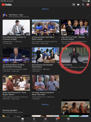 """PewDiePie in talk shows, we made it lads 👏👏👏: 令87%  6:47 PM Fri Jun 21  YouTube  SHOW ALL  Talk Shows- Topic  Recommended videos for you  LATE LATE  LIVE TINDER  THE  SHOW  RJAMES  4:07  4:31  14:55  CORDEN  AD  Jimmy and Kevin Hart Ride a  Roller Coaster  tom holland being a meme for  4 minutes straight  editsbyrebecca 2.4M views  Late Late Live Tinder - Seeking  a Strong Jawline  The Tonight Show Starring Jimmy Fa...  89M views 5 years ago  The Late Late Show with James Cord...  1.9M views 1 week ago  3 months ago  LATE  SLOW  step 6:56  colDe  JON STEWART  5:24  16:02  Kai's Surprise Star-Studded  Performance  Jon Stewart Won't Let Mitch  Keanu Reeves  McConnell Off That Easy  PewDiePie 6.9M views 4 days ago  TheEllenShow 38M views  2 years ago  The Late Show with Stephen Colbert  3.2M views 3 days ago  .  ecials  GOOD  hakes  URGE  JIMMY HOL ER  LIVE!  7:15  3:02  Can Dads Answer Questions  Kenan & Kel Reunite for """"Good  About Their Kids?  Burger"""" Sketch  Jimmy Kimmel Live 4.3M views  1 week ago  The Tonight Show Starring Jimmy Fa...  22M views 3 years ago  SHOW ALL  Recently uploaded  Recommended videos for you  RP  9+  Trending  Subscriptions  Inbox  Home  Library  (O PewDiePie in talk shows, we made it lads 👏👏👏"""