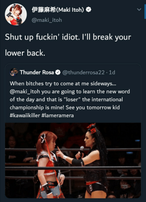 """Quick, brief, and effective: 伊藤麻希(Maki Itoh)◆  @maki_itoh  Shut up fuckin' idiot. I'll break your  lower back.  Thunder Rosa O @thunderrosa22 · 1d  When bitches try to come at me sideways...  @maki_itoh you are going to learn the new word  of the day and that is """"loser"""" the international  championship is mine! See you tomorrow kid  Quick, brief, and effective"""