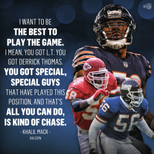 Espn, Memes, and Nfl: @叩  NFL  WANT TO BE  THE BEST TO  PLAY THE GAME.  I MEAN, YOU GOT L.T. YOU  GOT DERRICK THOMAS  YOU GOT SPECIAL,  SPECIAL GUYS  THAT HAVE PLAYED THIS  POSITION, AND THATS  ALL YOU CAN DO,  IS KIND OF CHASE.  KHALIL MACK  VIA ESPN Khalil Mack's coming for that No. 1 spot. 🔥@52Mack_ @ChicagoBears   #NFL100 https://t.co/5QMO90zgoM
