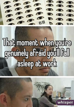 That moment when you're genuinely afraid you'll fall asleep at work: 右目  That moment when ypure  genuinely afraid youlIfall  asleep at work  whisper That moment when you're genuinely afraid you'll fall asleep at work