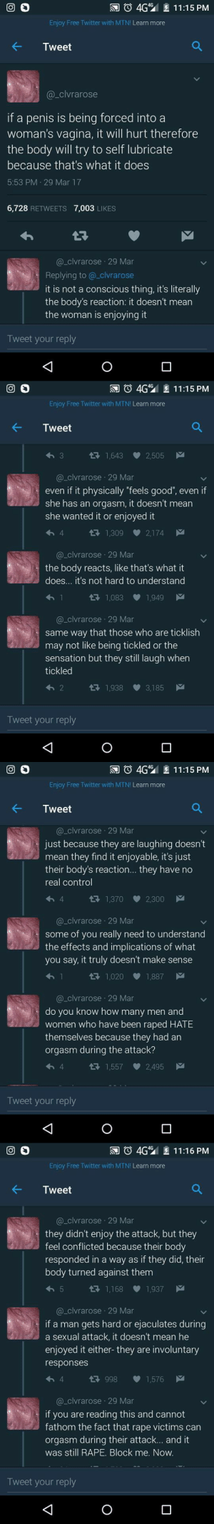"chocolatehighhh: Please reblog this every time you see it: 回。  。4G42 11:15 PM  Enjoy Free Twitter with MTN! Learn more  @_clvrarose  if a penis is being forced into a  woman's vagina, it will hurt therefore  the body will try to self lubricate  because that's what it does  5:53 PM 29 Mar 17  6,728 RETWEETS 7,003 LIKES  @_clvrarose 29 Mar  Replying to @_clvrarose  it is not a conscious thing, it's literally  the body's reaction: it doesn't mean  the woman is enjoying it  Tweet your reply   4G 11:15 PM  Enjoy Free Twitter with MTN! Learn more  Tweet  1,643 2,505  @_clvrarose 29 Mar  even if it physically ""feels good"", even if  she has an orgasm, it doesn't mean  she wanted it or enjoyed it  1,309 2,174  @_clvrarose 29 Mar  the body reacts, like that's what it  does... it's not hard to understand  1,083 1,949  a_clvrarose 29 Mar  same way that those who are ticklish  may not like being tickled or the  sensation but they still laugh when  tickled  1,938 3,185  Tweet your reply   4G 11:15 PM  Enjoy Free Twitter with MTN! Learn more  Tweet  @_clvrarose 29 Mar  just because they are laughing doesn't  mean they find it enjoyable, it's just  their body's reaction... they have no  real control  1,370 2,300  @_clvrarose 29 Mar  some of vou really need to understand  the effects and implications of what  you say, it truly doesn't make sense  R1,020 1,887  @_clvrarose 29 Mar  do you know how many men ang  women who have been raped HATE  themselves because they had an  orgasm during the attack?  1,557 2,495  Tweet your reply   牁 4G42 11:16 PM  Enjoy Free Twitter with MTN! Learn more  @_clvrarose 29 Mar  they didn't enjoy the attack, but they  feel conflicted because their body  responded in a way as if they did, their  body turned against them  1,168 1,937  @clvrarose 29 Mar  if a man gets hard or ejaculates during  a sexual attack, it doesn't mean he  enjoyed it either-they are involuntary  responses  998  1,576  @_clvrarose 29 Mar  if you are reading this and cannot  fathom the fact that rape victims can  orgasm during their attack... and it  was still RAPE. Block me. Now.  Tweet your reply chocolatehighhh: Please reblog this every time you see it"