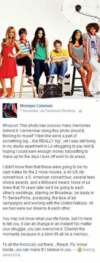 Billboard, Memes, and 🤖: 圍  l!   MEN Monique Coleman  7 November via Facebook Mentions a  #Repost: This photo has sooooo many memories  behind it l remember doing this photo shoot &  thinking to myself feel like were a part of  something big  like REALLY big as still living  in my studio apartment in LA struggling to pay rent &  hoping I could earn enough money babysitting to  make up for the days l took off work to do press.  l didn't know then that these were going to be my  cast mates for the 2 more movies, a 40 US city  concert tour, a S. American concert tour, several teen  choice awards, and a Billboard Award. None of us  knew that 10 years later  we'd be going to each  others weddings, starring on Broadway, be leads in  TV Series/Films, producing, the face of ad  campaigns and working with the United Nations. All  we had were our dreams & each other.  You may not know what your life holds, but I'm here  to tell you, it can all change in an instant! No matter  your struggle  you can overcome it. Cherish the  moments because in a blink it'll all be a memory.  To all the  #wildcats out there....Reach. Fly. Know  inside, you can make it  l believe in you. feeling  avveS0me. KEEP RETWEETING TO INSPIRE EVERYONE 😱😭🙌
