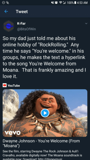"What can I say except: 埀令"" 100% 14:53 AM  KTweet  K-Far  @BitsOfWin  So my dad just told me about his  online hobby of ""RockRolling."" Any  time he savs ""You're welcome."" in his  groups, he makes the text a hyperlink  to the song You're Welcome from  Moana. That is frankly amazing and  love it  YouTube  yevo  Dwayne Johnson - You're Welcome (From  ""Moana"")  See the film, starring Dwayne The Rock Johnson & Auli'i  Cravalho, available digitally now! The Moana soundtrack is  available now Download htto.//disnevmusi What can I say except"