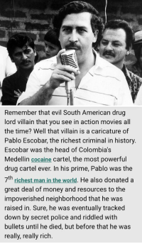 Pablo Escobar: Net Worth – $30 Billion: 城   Remember that evil South American drug  lord villain that you see in action movies all  the time? Well that villain is a caricature of  Pablo Escobar, the richest criminal in history.  Escobar was the head of Colombia's  Medellin cocaine cartel, the most powerful  drug cartel ever. In his prime, Pablo was the  th  man He also donated a  richest in the world  great deal of money and resources to the  impoverished neighborhood that he was  raised in. Sure, he was eventually tracked  down by secret police and riddled with  bullets until he died, but before that he was  really, really rich. Pablo Escobar: Net Worth – $30 Billion