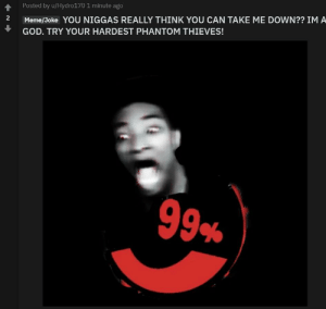 Me irl: 會Posted by u/Hydro 70 1 minute ago  2 Meme/Joke YOU NIGGAS REALLY THINK YOU CAN TAKE ME DOWN?? IM A  GOD. TRY YOUR HARDEST PHANTOM THIEVES! Me irl