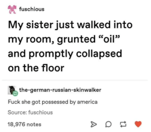 "America, Fuck, and Russian: 梵fuschious  My sister just walked into  my room, grunted ""oil""  and promptly collapsed  on the floor  the-german-russian-skinwalker  Fuck she got possessed by america  Source: fuschious  18,976 notes U.S.A. wants to know your location"