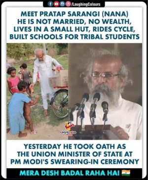 #Simplicity #PratapSarangi 👍: ,画(8)/LaughingColours  f  MEET PRATAP SARANGI (NANA)  HE IS NOT MARRIED, NO WEALTH,  LIVES IN A SMALL HUT, RIDES CYCLE,  BUILT SCHOOLS FOR TRIBAL STUDENTS  YESTERDAY HE TOOK OATH AS  THE UNION MINISTER OF STATE AT  PM MODI'S SWEARING-IN CEREMONY  MERA DESH BADAL RAHA HAI #Simplicity #PratapSarangi 👍