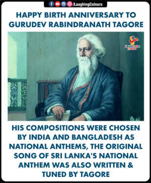 Remembering The Legendary Poet & Musician  #GurudevRabindranathTagore #RabindranathTagore: 画@iLaughingColours  HAPPY BIRTH ANNIVERSARY TO  GURUDEV RABINDRANATH TAGORE  LA GHIN  HIS COMPOSITIONS WERE CHOSEN  BY INDIA AND BANGLADESH AS  NATIONAL ANTHEMS, THE ORIGINAL  SONG OF SRI LANKA'S NATIONAL  ANTHEM WAS ALSO WRITTEN &  TUNED BY TAGORE Remembering The Legendary Poet & Musician  #GurudevRabindranathTagore #RabindranathTagore