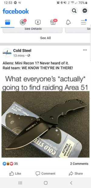 Facebook, Aliens, and Cold: 니G:  70%  12:53  facebook  34  Se  See Details  See All  LACold Steel  13 mins  COLD STEEI  ANYTIME ANYWHERE  Aliens: Mini Recon 1? Never heard of it.  Raid team: WE KNOW THEY'RE IN THERE!  What everyone's actually*  going to find raiding Area 51  INW  COLD STEE  35  2 Comments  Share  Like  Comment  27TMCS  MINI RECON  SPEAR POINT Big OC