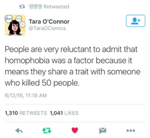 ravenreass:  I want to frame this tweet : 땡땡땡 Retweeted  Tara O'Connor  @TaraOComics  People are very reluctant to admit that  homophobia was a factor because it  means they share a trait with someone  who killed 50 people.  6/12/16, 11:18 AM  1,310 RETWEETS 1,041 LIKES  13 ravenreass:  I want to frame this tweet