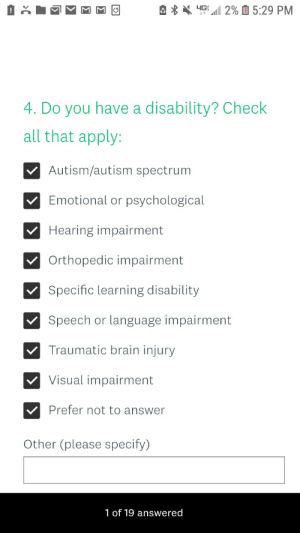 """me irl: 순  ·4G: """"112%  5:29 PM  4. Do you have a disability? Check  all that apply:  Autism/autism spectrum  Emotional or psychological  Hearing impairment  Orthopedic impairment  Specific learning disability  Speech or language impairment  Traumatic brain injury  Visual impairment  Prefer not to answer  Other (please specify)  1 of 19 answered me irl"""