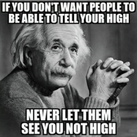 weed meme: IF YOU DON'T WANTPEOPLETO  BEABLETOTELL YOUR HIGH  NEVER LET THEM  SEE YOU NOT HIGH
