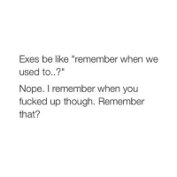 """lol: Exes be like """"remember when we  used to..?""""  Nope. remember when you  fucked up though. Remember  that? lol"""