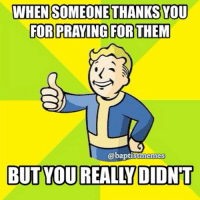 "Do we really mean it when we say ""I'm praying for you?""-Are quick, vague prayers enough for us?-I know I've been guilty of this, many times. prayer fallout4-@gmx0-BaptistMemes-Be in prayer for my friend Ashley Jordan @ashliijordann, who was in a car accident today and fractured two bones in her neck. She's going into surgery. PrayForAshley: WHEN SOMEONE THANKSYOU  FOR PRAYING FOR THEM  @baptist memes  BUT YOU REALLDIDNT Do we really mean it when we say ""I'm praying for you?""-Are quick, vague prayers enough for us?-I know I've been guilty of this, many times. prayer fallout4-@gmx0-BaptistMemes-Be in prayer for my friend Ashley Jordan @ashliijordann, who was in a car accident today and fractured two bones in her neck. She's going into surgery. PrayForAshley"
