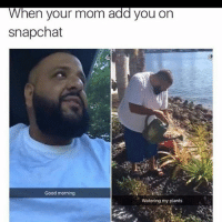 Truee: When your mom add you on  snapchat  Good morning  Watering my plants Truee