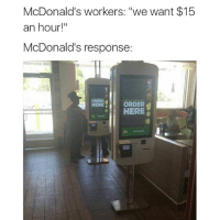 "Fucking, Funny, and McDonalds: McDonald's workers: ""we want $15  an hour!""  McDonald's response:  ORDER  ORDER  HERE  HERE McDonald's savage as fuck lmaooo, fuck yo $15 an hour bih 😂"